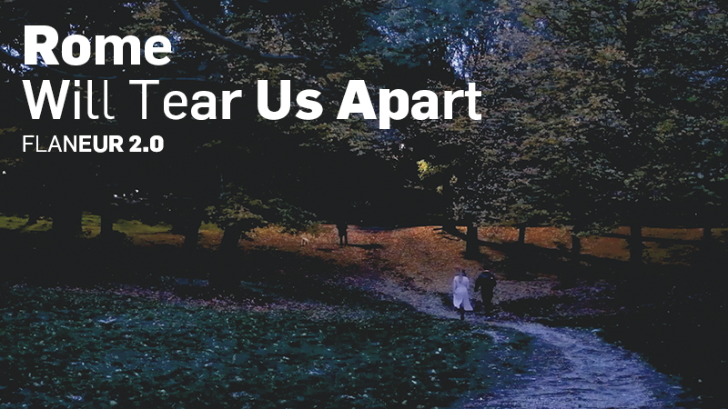 ROME WILL TEAR US APART – FLANEUR 2.0